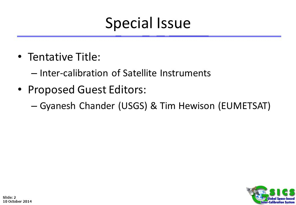 Slide: 3 10 October 2014 Choice of Journal 1.IEEE Transactions on Geoscience and Remote Sensing – Highly rated journal – Focuses on instrument design and calibration – Page charges could be problematic (for >6 pages) – Ed: Chris Ruf (GSICS Rep in GPM X-Cal) 2.Remote Sensing of the Environment – Rated 1 st in Remote Sensing – Ed: Marvin Bauer (UM), and Assoc Ed: P.J.