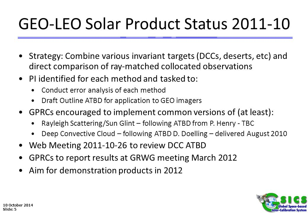 10 October 2014 Slide: 5 GEO-LEO Solar Product Status 2011-10 Strategy: Combine various invariant targets (DCCs, deserts, etc) and direct comparison of ray-matched collocated observations PI identified for each method and tasked to: Conduct error analysis of each method Draft Outline ATBD for application to GEO imagers GPRCs encouraged to implement common versions of (at least): Rayleigh Scattering/Sun Glint – following ATBD from P.