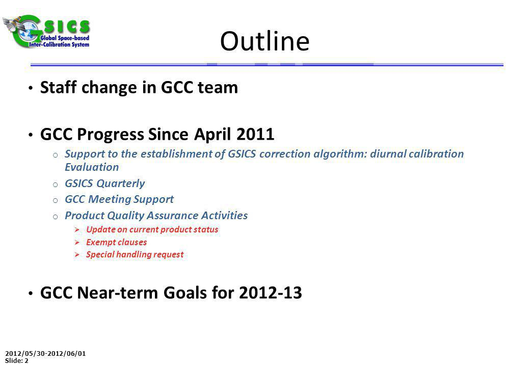 2012/05/30-2012/06/01 Slide: 13 Near-term 2012-2013 Goals GSICS Procedure for Product Acceptance Five demo products to Pre-Op phase Coordination o Continue to coordinate efforts to establish the GSICS baseline algorithms, especially those for the GEO solar reflective channels, o Continue to provide communication between the developing group and users GSICS Quarterly o Continue to create and distribute this important link to the GSICS community Update GSICS Operations Plan Meeting Support o Joint Meeting, GSICS 4 rd Users Workshop and GSICS Web Meetings