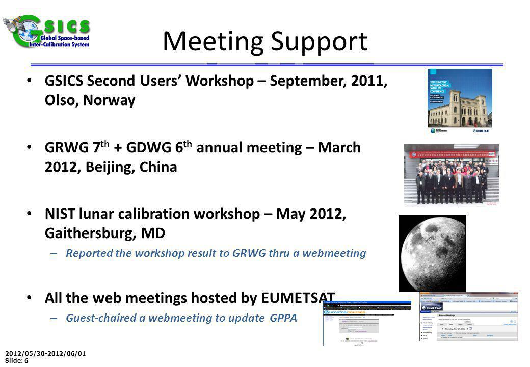2012/05/30-2012/06/01 Slide: 6 Meeting Support GSICS Second Users' Workshop – September, 2011, Olso, Norway GRWG 7 th + GDWG 6 th annual meeting – March 2012, Beijing, China NIST lunar calibration workshop – May 2012, Gaithersburg, MD – Reported the workshop result to GRWG thru a webmeeting All the web meetings hosted by EUMETSAT – Guest-chaired a webmeeting to update GPPA