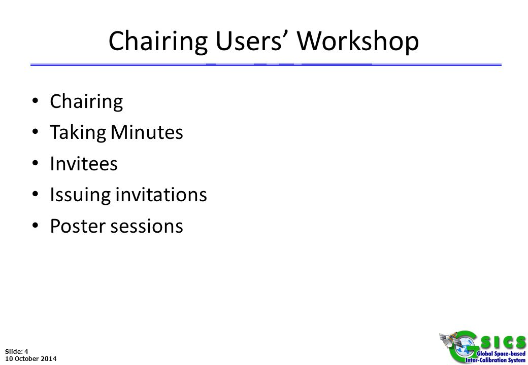 Slide: 4 10 October 2014 Chairing Users' Workshop Chairing Taking Minutes Invitees Issuing invitations Poster sessions