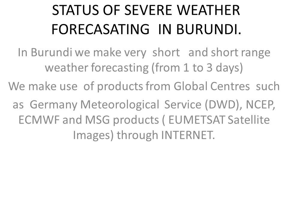 STATUS OF SEVERE WEATHER FORECASATING IN BURUNDI. In Burundi we make very short and short range weather forecasting (from 1 to 3 days) We make use of