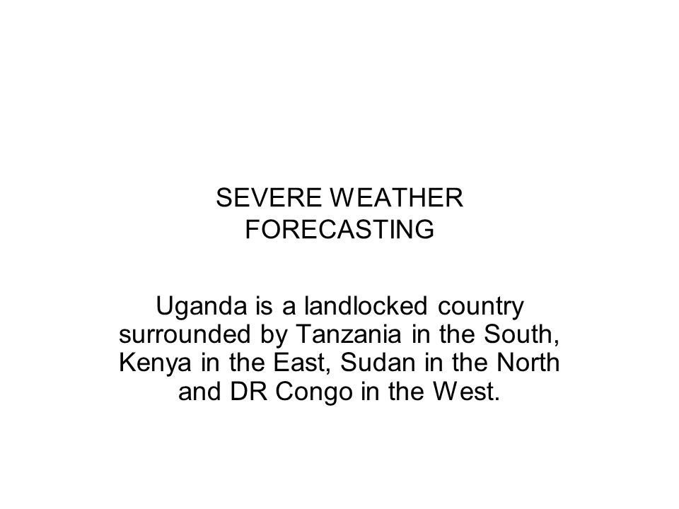 SEVERE WEATHER FORECASTING Uganda is a landlocked country surrounded by Tanzania in the South, Kenya in the East, Sudan in the North and DR Congo in t