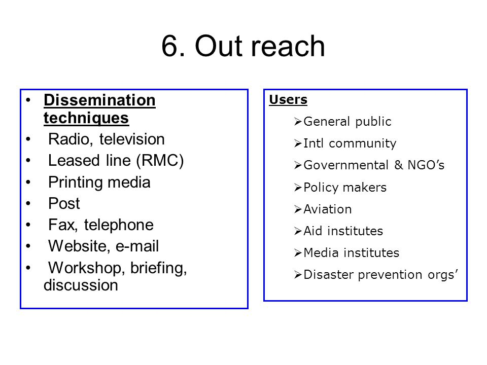 6. Out reach Dissemination techniques Radio, television Leased line (RMC) Printing media Post Fax, telephone Website, e-mail Workshop, briefing, discu