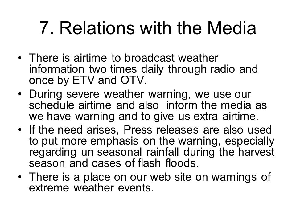 7. Relations with the Media There is airtime to broadcast weather information two times daily through radio and once by ETV and OTV. During severe wea
