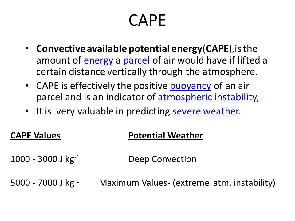 CAPE Convective available potential energy(CAPE),is the amount of energy a parcel of air would have if lifted a certain distance vertically through th
