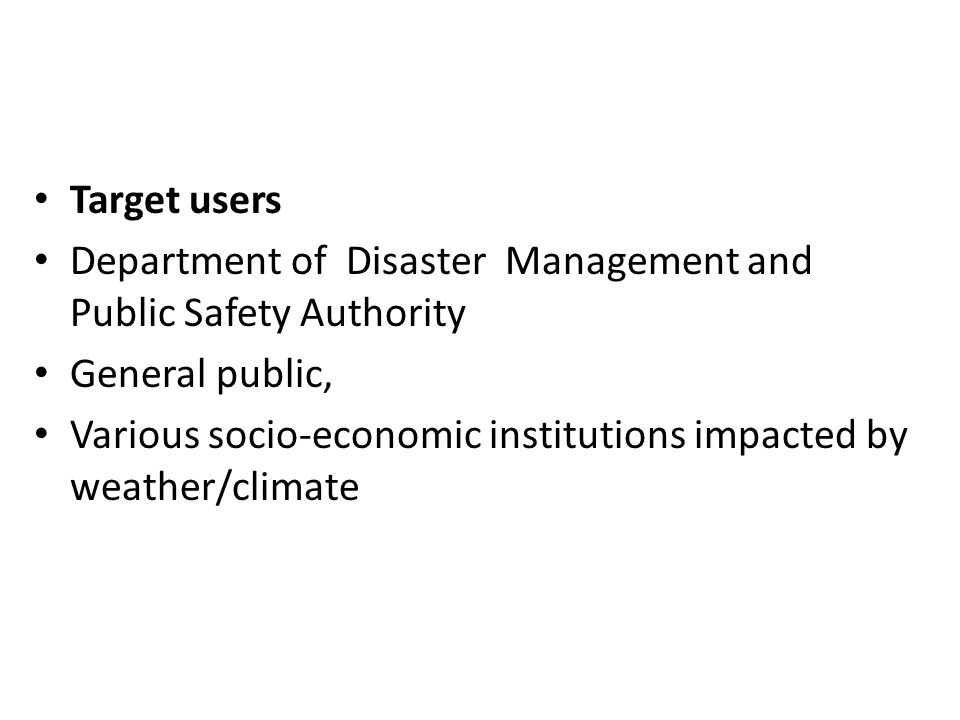 Target users Department of Disaster Management and Public Safety Authority General public, Various socio-economic institutions impacted by weather/cli