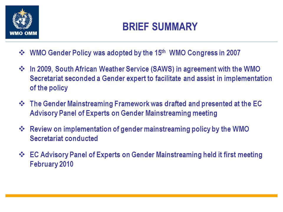 WMO OMM  Review the WMO Gender Policy  Report on the WMO Secretariat Gender Mainstreaming implementation review  Present the Gender Mainstreaming Framework and implementation tools  Align the gender mainstreaming implementation plans with the WMO Strategic plan  Prepare for reporting at the EC-LXII meeting PURPOSE OF THE MEETING