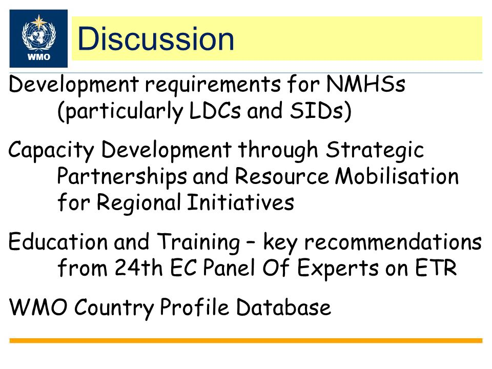 Development requirements for NMHSs (particularly LDCs and SIDs) Capacity Development through Strategic Partnerships and Resource Mobilisation for Regional Initiatives Education and Training – key recommendations from 24th EC Panel Of Experts on ETR WMO Country Profile Database Discussion