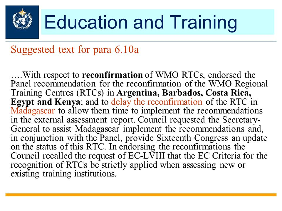 Suggested text for para 6.10a ….With respect to reconfirmation of WMO RTCs, endorsed the Panel recommendation for the reconfirmation of the WMO Regional Training Centres (RTCs) in Argentina, Barbados, Costa Rica, Egypt and Kenya; and to delay the reconfirmation of the RTC in Madagascar to allow them time to implement the recommendations in the external assessment report.