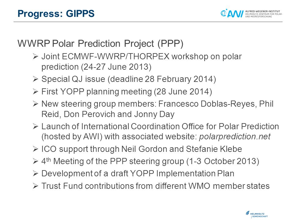 WWRP Polar Prediction Project (PPP)  Joint ECMWF-WWRP/THORPEX workshop on polar prediction (24-27 June 2013)  Special QJ issue (deadline 28 February 2014)  First YOPP planning meeting (28 June 2014)  New steering group members: Francesco Doblas-Reyes, Phil Reid, Don Perovich and Jonny Day  Launch of International Coordination Office for Polar Prediction (hosted by AWI) with associated website: polarprediction.net  ICO support through Neil Gordon and Stefanie Klebe  4 th Meeting of the PPP steering group (1-3 October 2013)  Development of a draft YOPP Implementation Plan  Trust Fund contributions from different WMO member states Progress: GIPPS