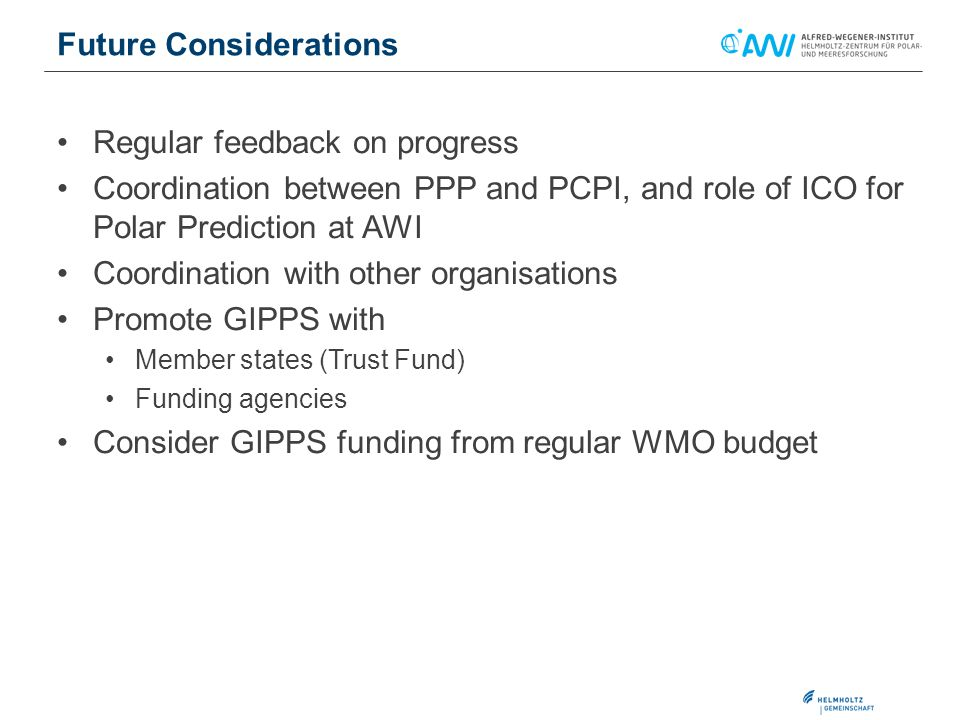 Regular feedback on progress Coordination between PPP and PCPI, and role of ICO for Polar Prediction at AWI Coordination with other organisations Promote GIPPS with Member states (Trust Fund) Funding agencies Consider GIPPS funding from regular WMO budget Future Considerations