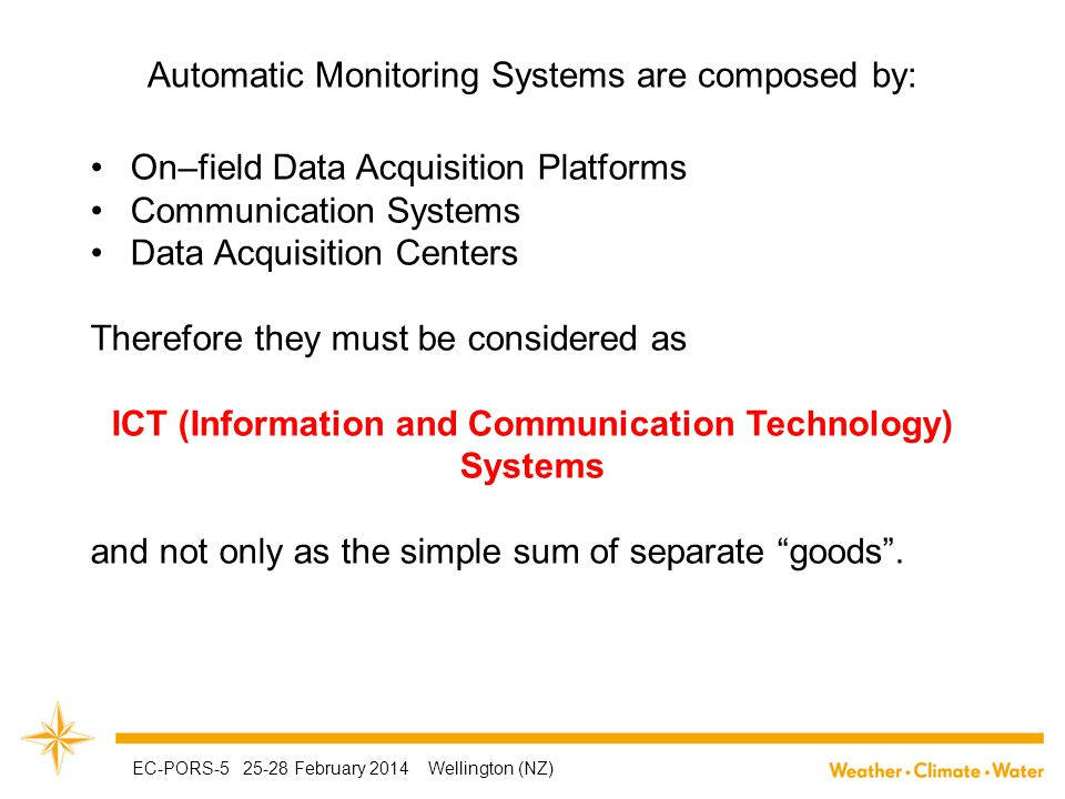 Automatic Monitoring Systems are composed by: On–field Data Acquisition Platforms Communication Systems Data Acquisition Centers Therefore they must be considered as ICT (Information and Communication Technology) Systems and not only as the simple sum of separate goods .
