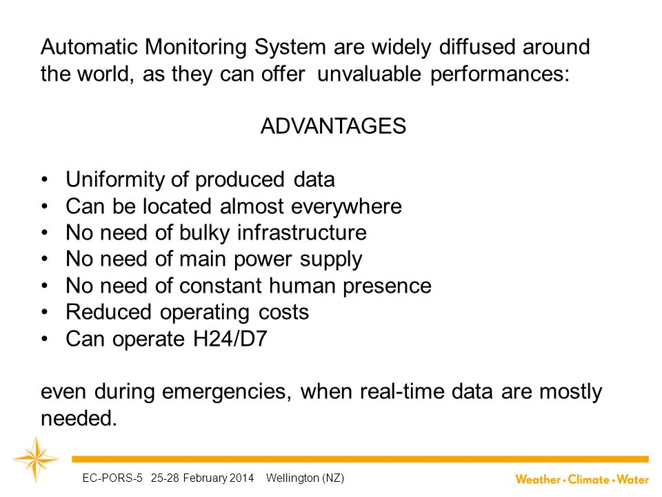Automatic Monitoring System are widely diffused around the world, as they can offer unvaluable performances: ADVANTAGES Uniformity of produced data Can be located almost everywhere No need of bulky infrastructure No need of main power supply No need of constant human presence Reduced operating costs Can operate H24/D7 even during emergencies, when real-time data are mostly needed.