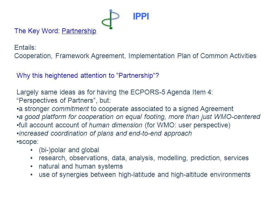 IPPI The Key Word: Partnership Entails: Cooperation, Framework Agreement, Implementation Plan of Common Activities Why this heightened attention to Partnership .
