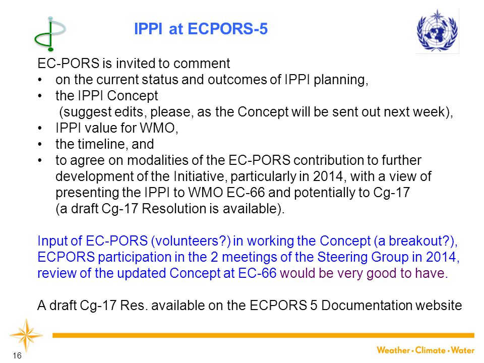 16 EC-PORS is invited to comment on the current status and outcomes of IPPI planning, the IPPI Concept (suggest edits, please, as the Concept will be sent out next week), IPPI value for WMO, the timeline, and to agree on modalities of the EC-PORS contribution to further development of the Initiative, particularly in 2014, with a view of presenting the IPPI to WMO EC-66 and potentially to Cg-17 (a draft Cg-17 Resolution is available).
