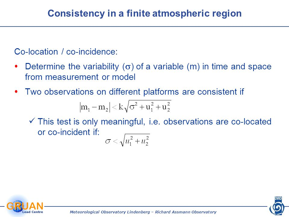 Meteorological Observatory Lindenberg – Richard Assmann Observatory Co-location / co-incidence:  Determine the variability (  ) of a variable (m) in time and space from measurement or model  Two observations on different platforms are consistent if This test is only meaningful, i.e.