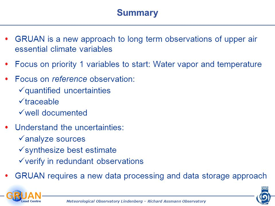 Meteorological Observatory Lindenberg – Richard Assmann Observatory Summary  GRUAN is a new approach to long term observations of upper air essential climate variables  Focus on priority 1 variables to start: Water vapor and temperature  Focus on reference observation: quantified uncertainties traceable well documented  Understand the uncertainties: analyze sources synthesize best estimate verify in redundant observations  GRUAN requires a new data processing and data storage approach