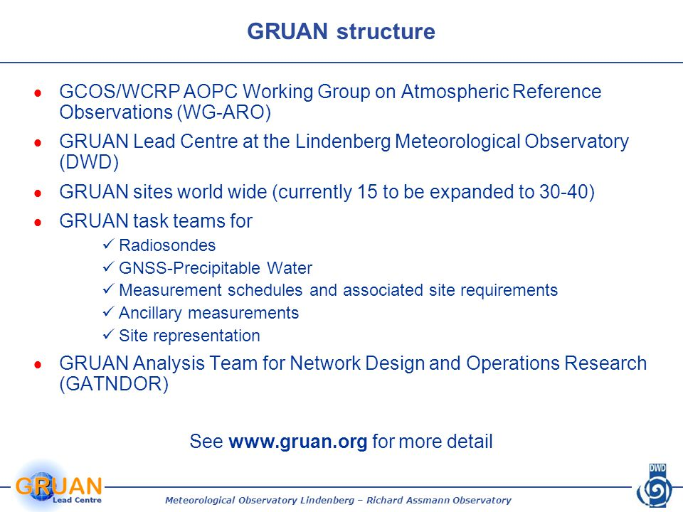 Meteorological Observatory Lindenberg – Richard Assmann Observatory GRUAN structure  GCOS/WCRP AOPC Working Group on Atmospheric Reference Observations (WG-ARO)  GRUAN Lead Centre at the Lindenberg Meteorological Observatory (DWD)  GRUAN sites world wide (currently 15 to be expanded to 30-40)  GRUAN task teams for Radiosondes GNSS-Precipitable Water Measurement schedules and associated site requirements Ancillary measurements Site representation  GRUAN Analysis Team for Network Design and Operations Research (GATNDOR) See www.gruan.org for more detail