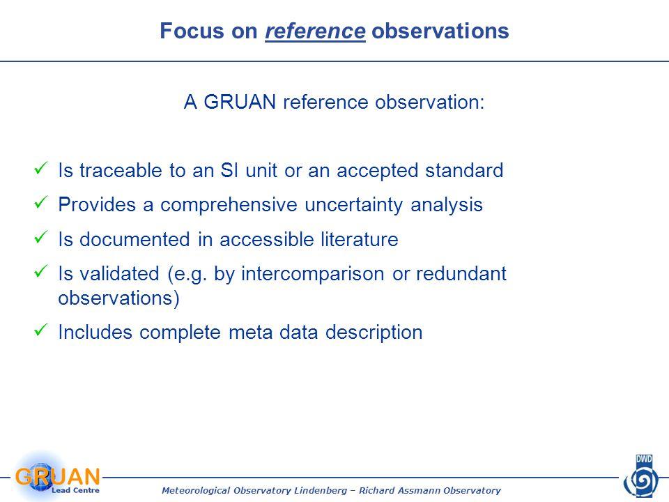 Meteorological Observatory Lindenberg – Richard Assmann Observatory Focus on reference observations A GRUAN reference observation: Is traceable to an SI unit or an accepted standard Provides a comprehensive uncertainty analysis Is documented in accessible literature Is validated (e.g.