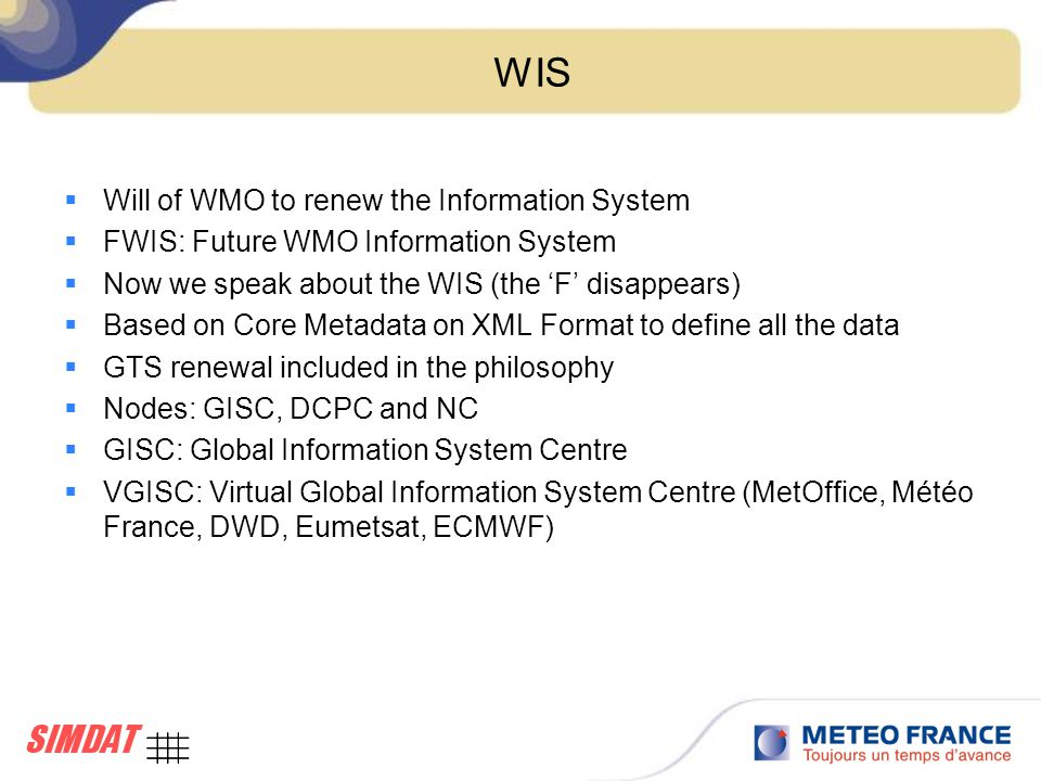 WIS  Will of WMO to renew the Information System  FWIS: Future WMO Information System  Now we speak about the WIS (the 'F' disappears)  Based on Core Metadata on XML Format to define all the data  GTS renewal included in the philosophy  Nodes: GISC, DCPC and NC  GISC: Global Information System Centre  VGISC: Virtual Global Information System Centre (MetOffice, Météo France, DWD, Eumetsat, ECMWF)