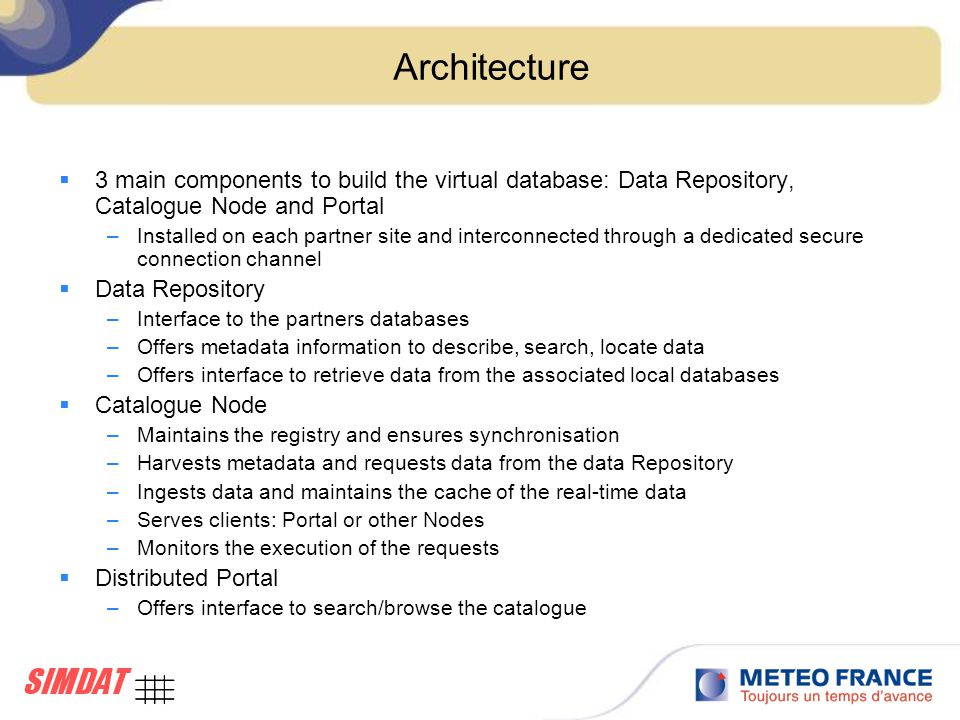 Architecture  3 main components to build the virtual database: Data Repository, Catalogue Node and Portal –Installed on each partner site and interconnected through a dedicated secure connection channel  Data Repository –Interface to the partners databases –Offers metadata information to describe, search, locate data –Offers interface to retrieve data from the associated local databases  Catalogue Node –Maintains the registry and ensures synchronisation –Harvests metadata and requests data from the data Repository –Ingests data and maintains the cache of the real-time data –Serves clients: Portal or other Nodes –Monitors the execution of the requests  Distributed Portal –Offers interface to search/browse the catalogue