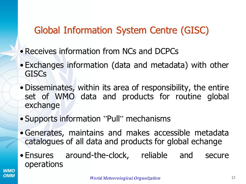 15 World Meteorological Organization Global Information System Centre (GISC) Receives information from NCs and DCPCs Exchanges information (data and metadata) with other GISCs Disseminates, within its area of responsibility, the entire set of WMO data and products for routine global exchange Supports information Pull mechanisms Generates, maintains and makes accessible metadata catalogues of all data and products for global echange Ensures around-the-clock, reliable and secure operations