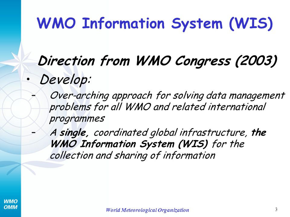 3 World Meteorological Organization WMO Information System (WIS) Direction from WMO Congress (2003) Develop: –Over-arching approach for solving data management problems for all WMO and related international programmes –A single, coordinated global infrastructure, the WMO Information System (WIS) for the collection and sharing of information