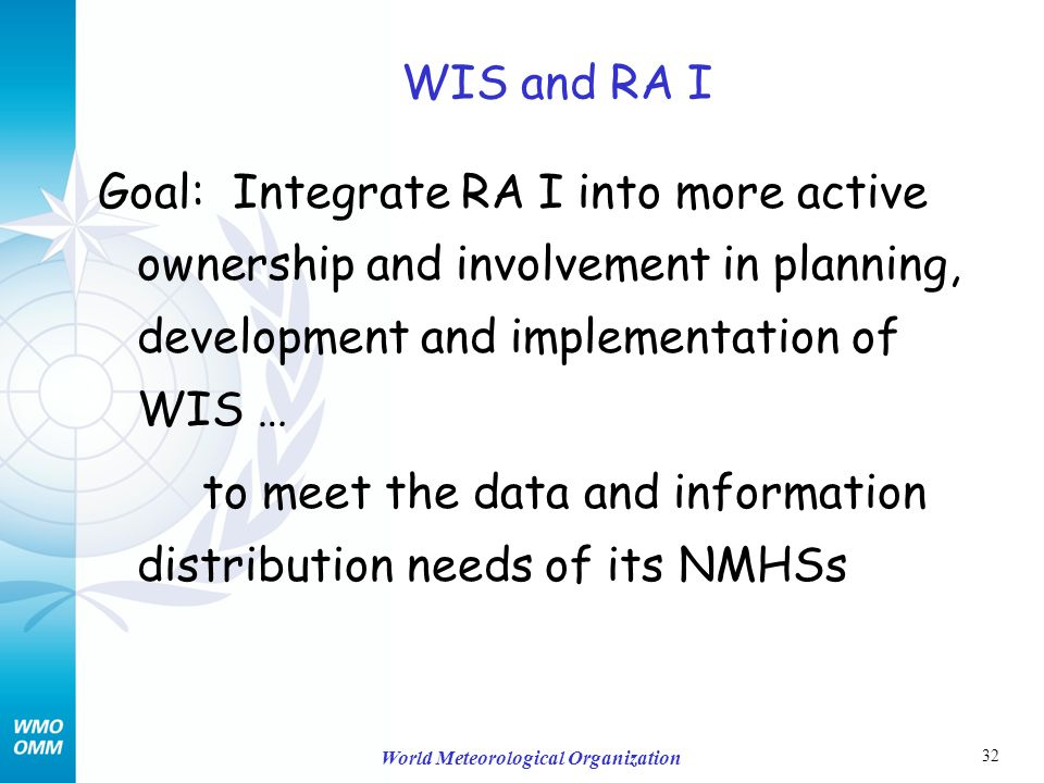 32 World Meteorological Organization WIS and RA I Goal: Integrate RA I into more active ownership and involvement in planning, development and implementation of WIS … to meet the data and information distribution needs of its NMHSs