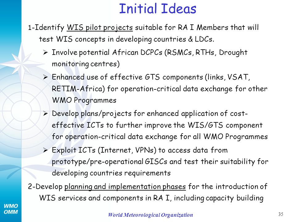 35 World Meteorological Organization Initial Ideas 1 -Identify WIS pilot projects suitable for RA I Members that will test WIS concepts in developing countries & LDCs.