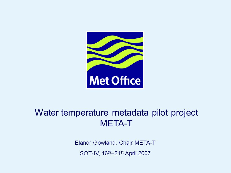 Page 1© Crown copyright Elanor Gowland, Chair META-T SOT-IV, 16 th –21 st April 2007 Water temperature metadata pilot project META-T
