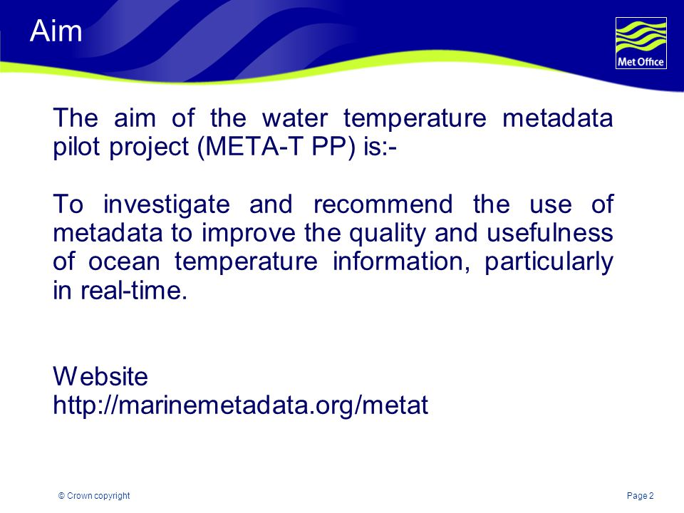 Page 2© Crown copyright Aim The aim of the water temperature metadata pilot project (META-T PP) is:- To investigate and recommend the use of metadata to improve the quality and usefulness of ocean temperature information, particularly in real-time.