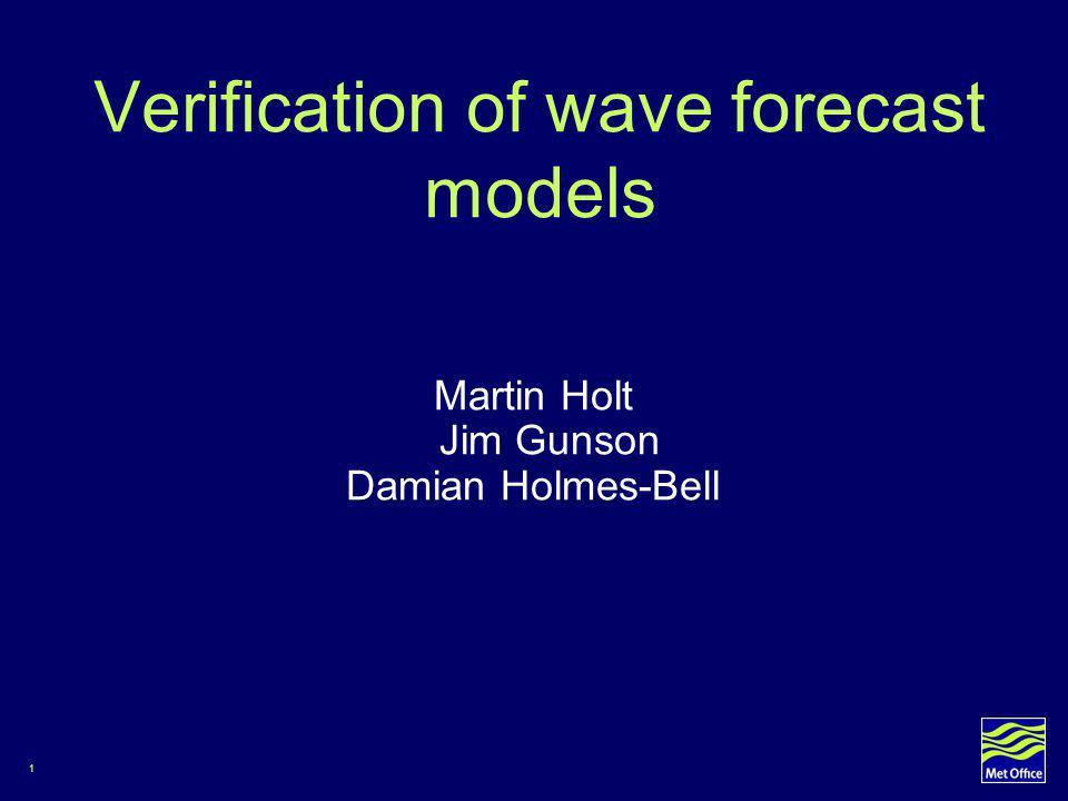 1 Verification of wave forecast models Martin Holt Jim Gunson Damian Holmes-Bell