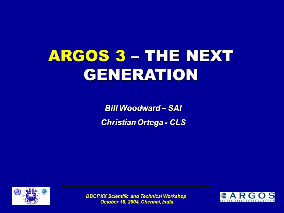DBCP XX Scientific and Technical Workshop October 18, 2004, Chennai, India ARGOS 3 – THE NEXT GENERATION Bill Woodward – SAI Christian Ortega - CLS