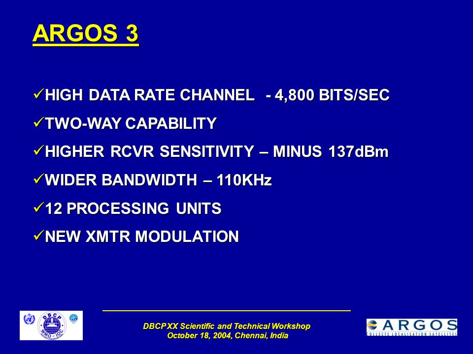 DBCP XX Scientific and Technical Workshop October 18, 2004, Chennai, India ARGOS 3 HIGH DATA RATE CHANNEL - 4,800 BITS/SEC HIGH DATA RATE CHANNEL - 4,