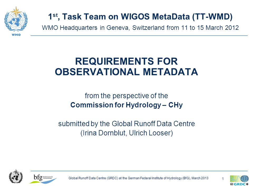 1 Global Runoff Data Centre (GRDC) at the German Federal Institute of Hydrology (BfG), March 2013 1 st, Task Team on WIGOS MetaData (TT-WMD) WMO Headquarters in Geneva, Switzerland from 11 to 15 March 2012 REQUIREMENTS FOR OBSERVATIONAL METADATA from the perspective of the Commission for Hydrology – CHy submitted by the Global Runoff Data Centre (Irina Dornblut, Ulrich Looser)