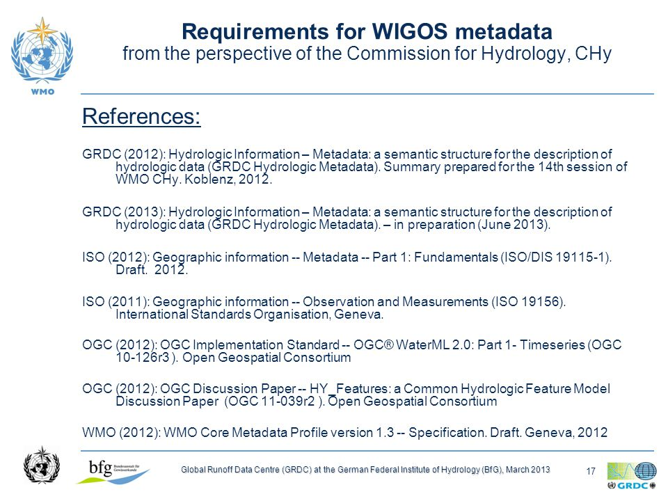 17 Global Runoff Data Centre (GRDC) at the German Federal Institute of Hydrology (BfG), March 2013 Requirements for WIGOS metadata from the perspective of the Commission for Hydrology, CHy References: GRDC (2012): Hydrologic Information – Metadata: a semantic structure for the description of hydrologic data (GRDC Hydrologic Metadata).