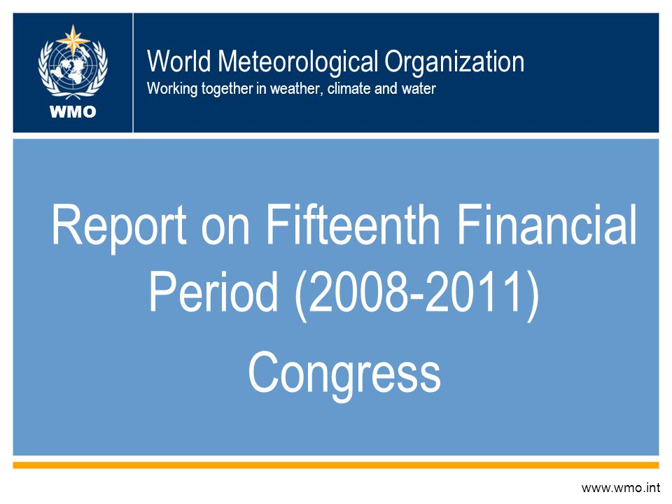 World Meteorological Organization Working together in weather, climate and water Report on Fifteenth Financial Period (2008-2011) Congress www.wmo.int WMO