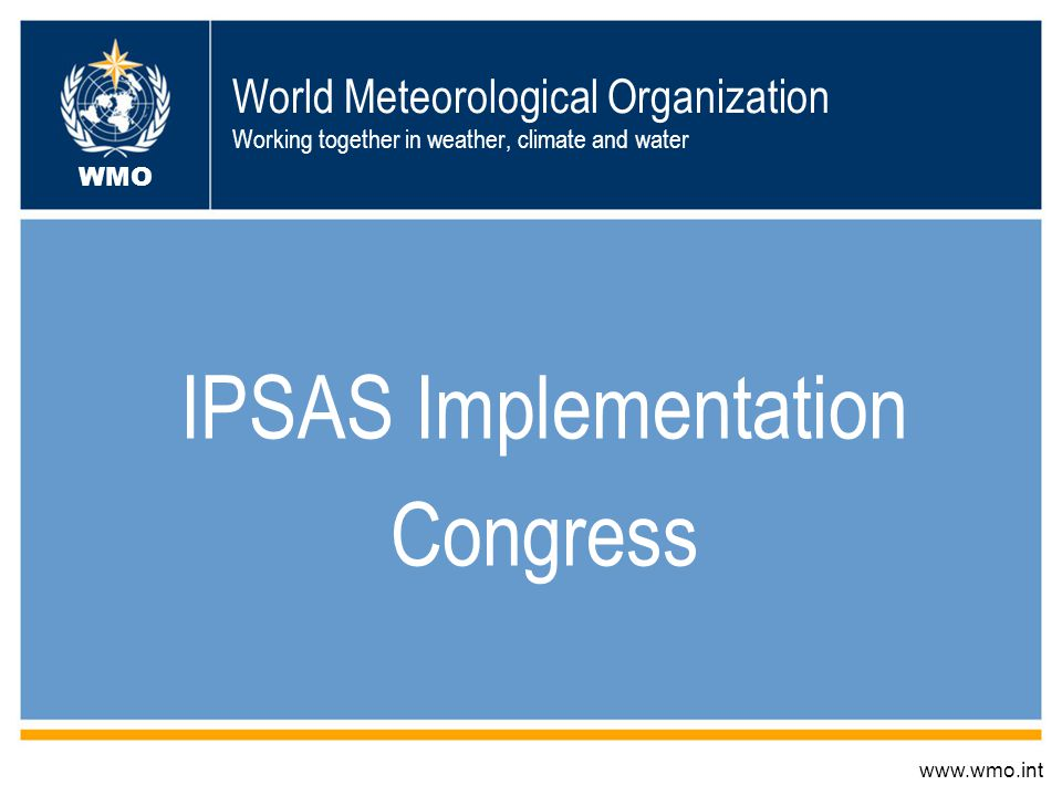 World Meteorological Organization Working together in weather, climate and water IPSAS Implementation Congress www.wmo.int WMO