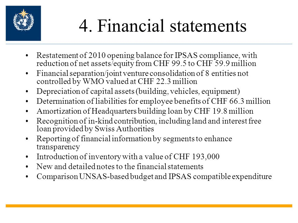 4. Financial statements Restatement of 2010 opening balance for IPSAS compliance, with reduction of net assets/equity from CHF 99.5 to CHF 59.9 millio