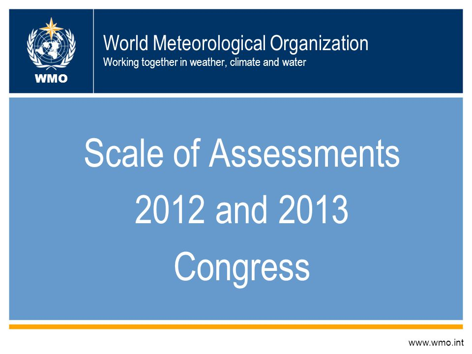 World Meteorological Organization Working together in weather, climate and water Scale of Assessments 2012 and 2013 Congress www.wmo.int WMO