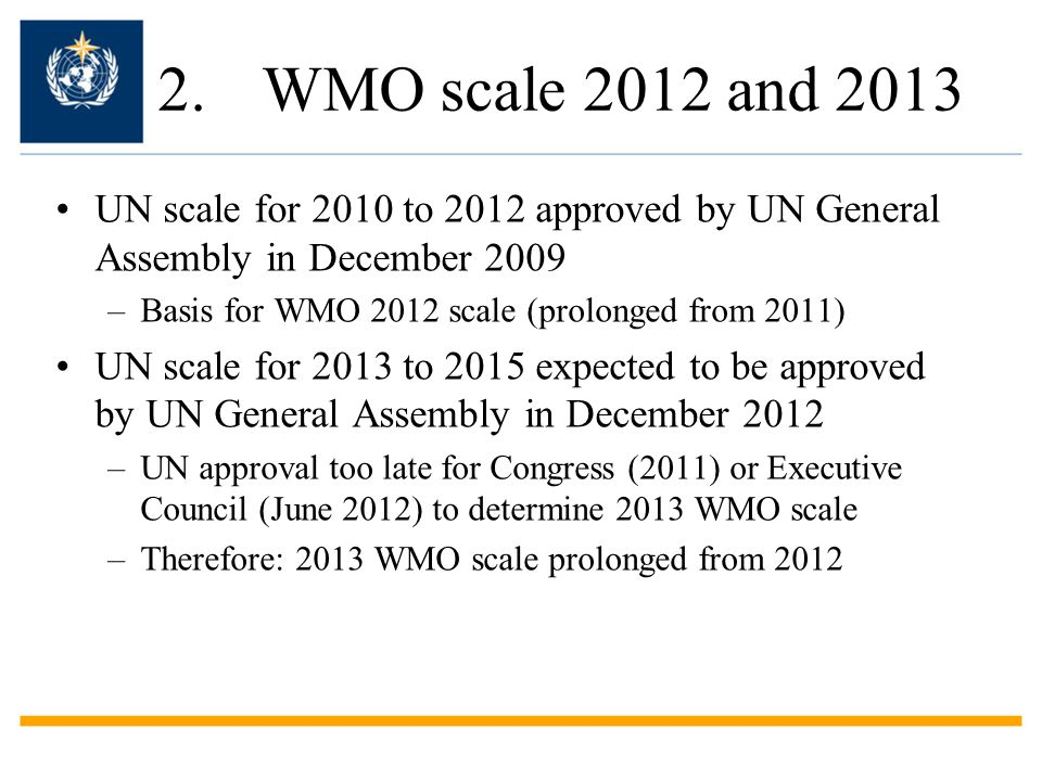 2.WMO scale 2012 and 2013 UN scale for 2010 to 2012 approved by UN General Assembly in December 2009 –Basis for WMO 2012 scale (prolonged from 2011) UN scale for 2013 to 2015 expected to be approved by UN General Assembly in December 2012 –UN approval too late for Congress (2011) or Executive Council (June 2012) to determine 2013 WMO scale –Therefore: 2013 WMO scale prolonged from 2012