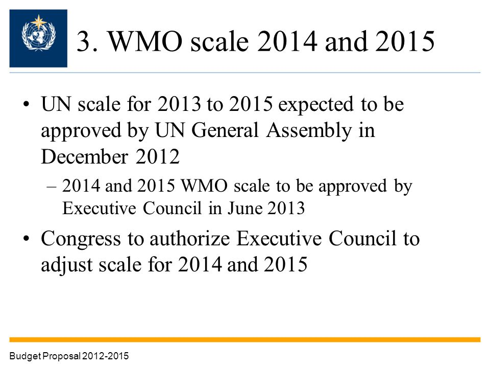 3. WMO scale 2014 and 2015 UN scale for 2013 to 2015 expected to be approved by UN General Assembly in December 2012 –2014 and 2015 WMO scale to be ap