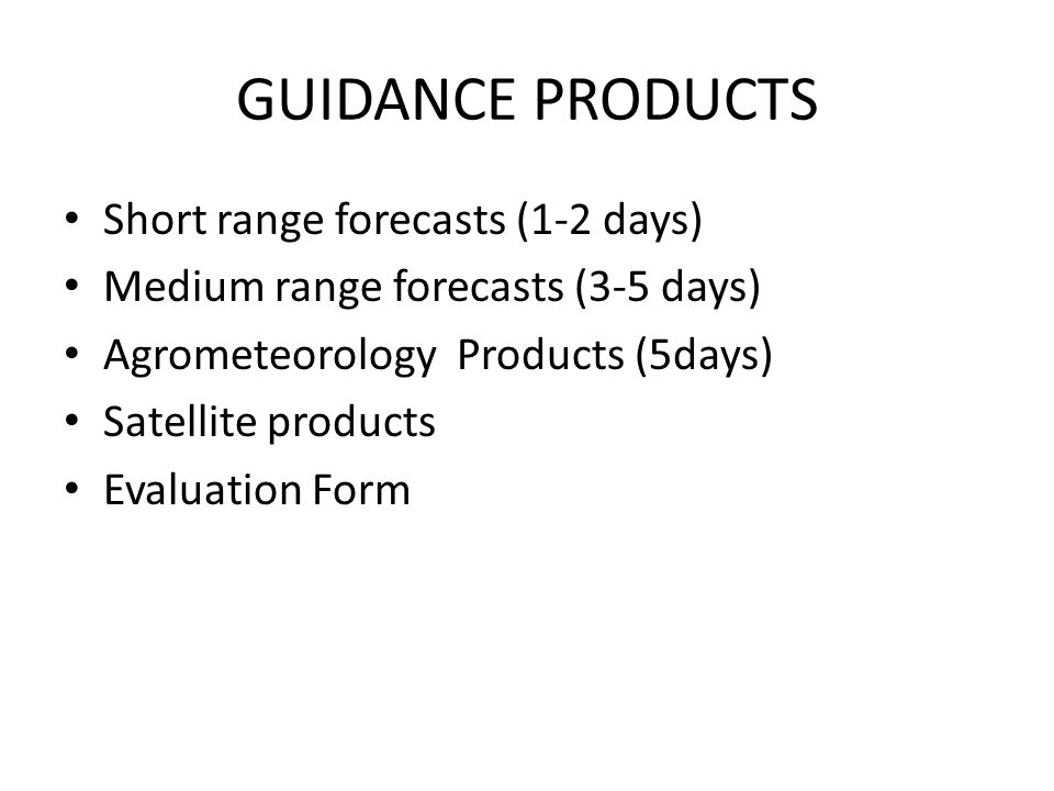 GUIDANCE PRODUCTS Short range forecasts (1-2 days) Medium range forecasts (3-5 days) Agrometeorology Products (5days) Satellite products Evaluation Fo