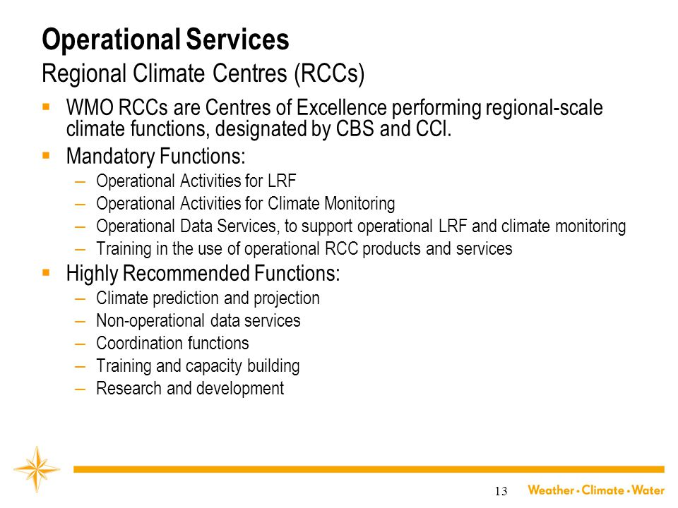 13 Operational Services Regional Climate Centres (RCCs)  WMO RCCs are Centres of Excellence performing regional-scale climate functions, designated by CBS and CCl.