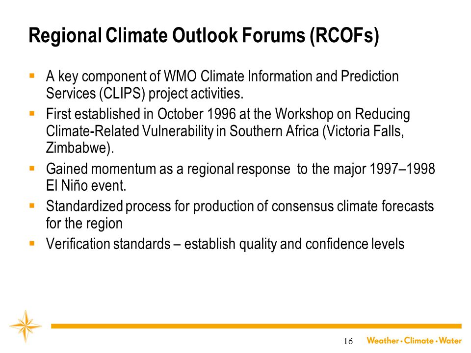 16 Regional Climate Outlook Forums (RCOFs)  A key component of WMO Climate Information and Prediction Services (CLIPS) project activities.