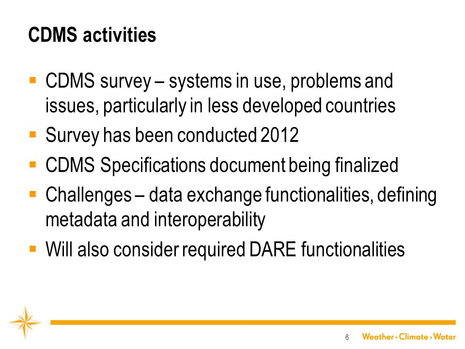 CDMS activities  CDMS survey – systems in use, problems and issues, particularly in less developed countries  Survey has been conducted 2012  CDMS Specifications document being finalized  Challenges – data exchange functionalities, defining metadata and interoperability  Will also consider required DARE functionalities 6