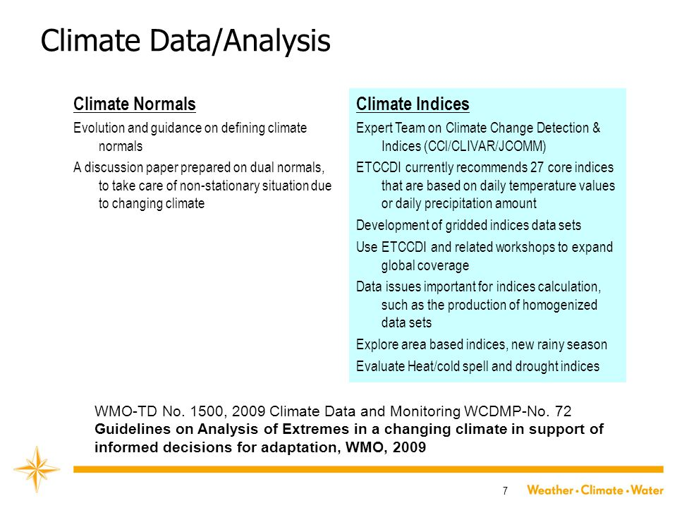 7 Climate Data/Analysis Climate Normals Evolution and guidance on defining climate normals A discussion paper prepared on dual normals, to take care of non-stationary situation due to changing climate Climate Indices Expert Team on Climate Change Detection & Indices (CCl/CLIVAR/JCOMM) ETCCDI currently recommends 27 core indices that are based on daily temperature values or daily precipitation amount Development of gridded indices data sets Use ETCCDI and related workshops to expand global coverage Data issues important for indices calculation, such as the production of homogenized data sets Explore area based indices, new rainy season Evaluate Heat/cold spell and drought indices WMO-TD No.