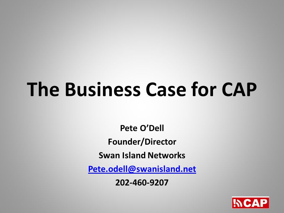The Business Case for CAP Pete O'Dell Founder/Director Swan Island Networks Pete.odell@swanisland.net 202-460-9207