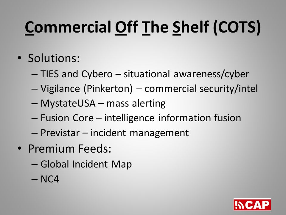 Commercial Off The Shelf (COTS) Solutions: – TIES and Cybero – situational awareness/cyber – Vigilance (Pinkerton) – commercial security/intel – MystateUSA – mass alerting – Fusion Core – intelligence information fusion – Previstar – incident management Premium Feeds: – Global Incident Map – NC4